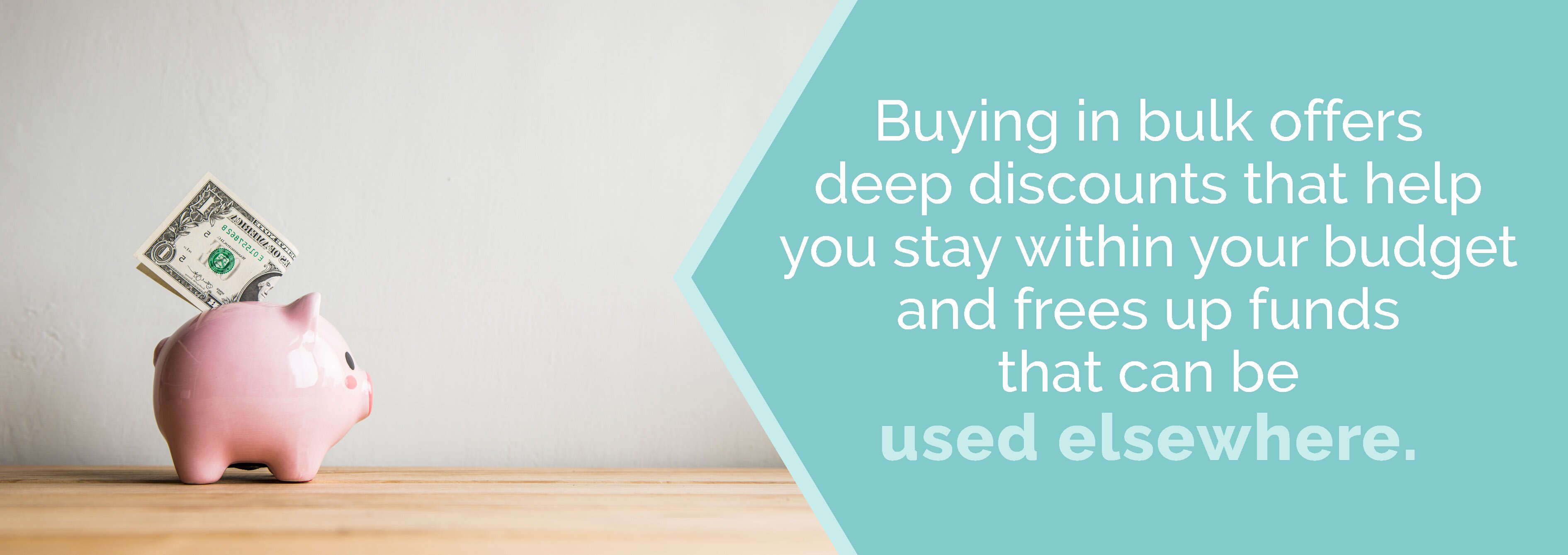 Buying in bulk offers deep discounts to keep you within your budget.
