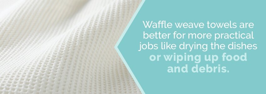 Waffle weave is more practical for wiping up food and debris.