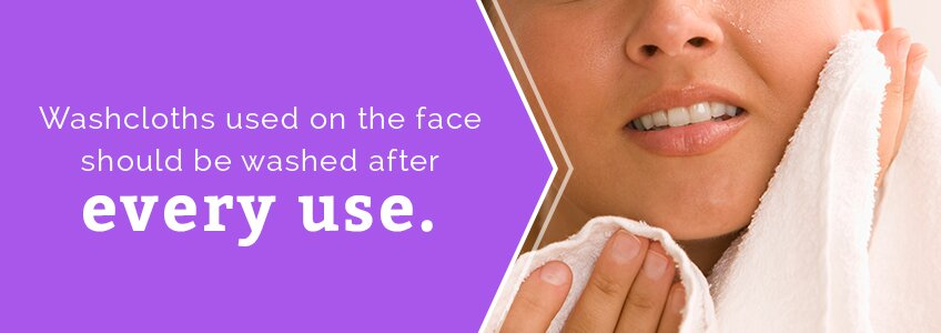 Washcloths used on the face should be washed after every use.